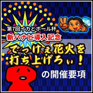 第7回イカとボール杯「新ハナビ導入記念 でっけぇ花火を打ち上げろぃ!」開催要項