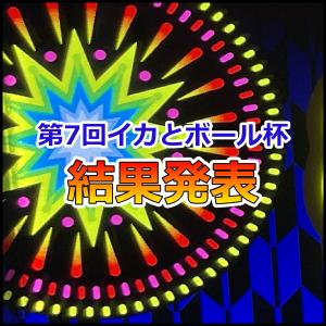 第7回イカとボール杯「新ハナビ導入記念 でっけぇ花火を打ち上げろぃ!」結果発表