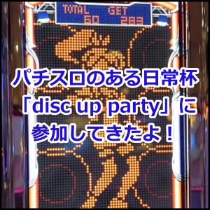 20190825【実戦記録】パチスロのある日常杯「disc up party」に参加してきたよ・:*+.ヽ(( °ω° ))/.:+