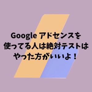 Google アドセンスを使ってる人は絶対テストはやった方がいいよ!