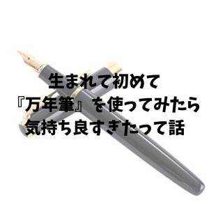 生まれて初めて『万年筆』を使ってみたら気持ち良すぎたって話
