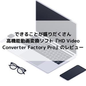 できることが盛りだくさん、高機能動画変換ソフト『HD Video Converter Factory Pro』のレビュー