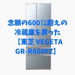 念願の600㍑超えの冷蔵庫を買った【東芝 VEGETA GR-R600FZ】
