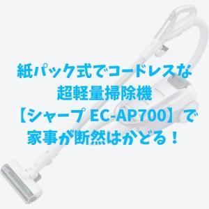 紙パック式でコードレスな超軽量掃除機【シャープ EC-AP700】で家事がはかどる!