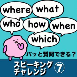 英語の瞬発力をつける!疑問詞を使ってパッと質問できる?  『スピーキングチャレンジ⑦ 疑問詞』