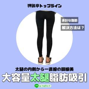 余分な脂肪の解決方法**一直線の脚線美をお望みなら、トップラインの大容量太腿脂肪吸引♡