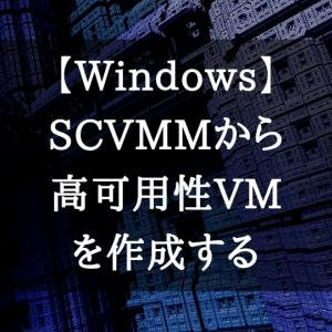 【Windows】SCVMMからクラスター上へ仮想マシンを作成する