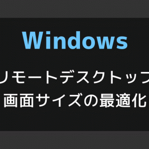 【Windows】リモートデスクトップ接続の画面サイズを最適化する[スマートサイズ指定]