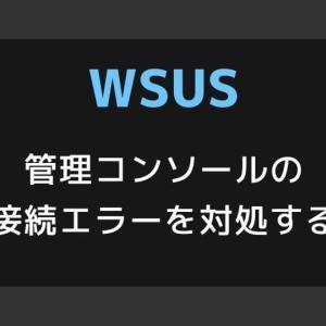 【WSUS】管理コンソールの接続エラーを対処する【プライベートメモリ制限】