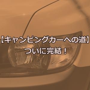 【キャンピングカーへの道】ついに完結!
