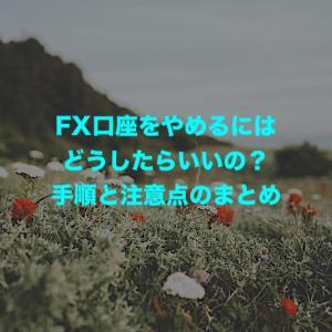 FX口座をやめるにはどうしたらいいの?手順と注意点のまとめ
