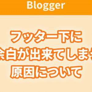 【Blogger】Bloggerでフッター下に余白が出来てしまう原因について