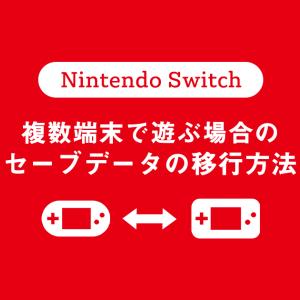 [Nintendo Switch]複数端末で遊ぶ場合のセーブデータの移行方法