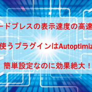 ワードプレスの表示速度を高速化するプラグインAutoptimizeは簡単なのに効果絶大!設定方法も。