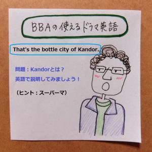【BBAの使えるドラマ英語】Q:That's the Bottle City of Kandor.~につづく解説を英語でしてみよう!
