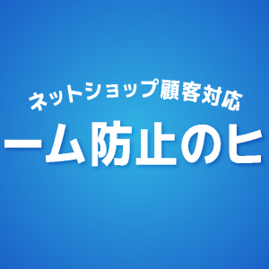 【ネットショップ顧客対応】クレーム防止のヒント