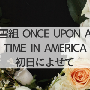 雪組「ONCE UPON A TIME IN AMERICA」初日によせて