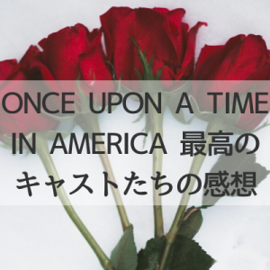 ONCE UPON A TIME IN AMERICA最高のキャストたちの感想