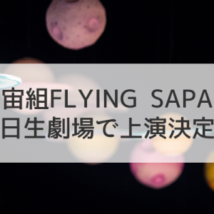 「FLYING SAPA」日生劇場に降臨!/「壮麗帝」「炎のボレロ」ライブ配信今年の夏は忙しくなる