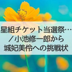 星組チケットが当選祭状態/小池先生から城妃美伶ちゃんへの挑戦状【るろうに剣心京都編】