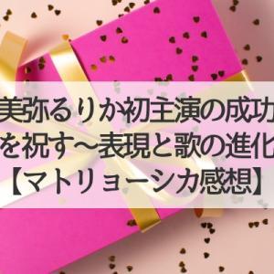 美弥るりか初主演を祝す〜表現と歌の進化〜【マトリョーシカ感想】