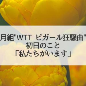 「私たちがいます」月組WELCOME TO TAKARAZUKA/ピガール狂騒曲初日のこと。