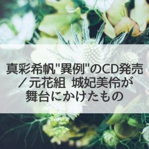"""真彩希帆の""""異例""""のCD発売と、城妃美伶が舞台にかけたもの"""