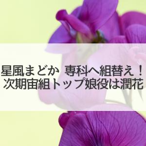 宙組トップ娘役星風まどかが専科へ!次期トップ娘役は潤花!