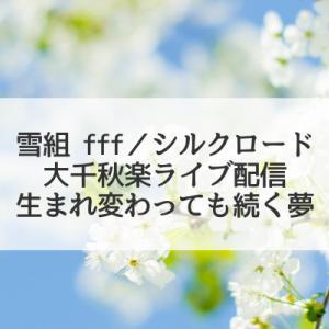 生まれ変わっても続く夢(雪組「fff/シルクロード」大千秋楽ライブ配信