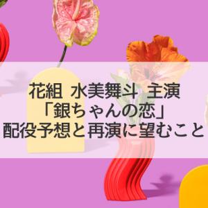 花組「銀ちゃんの恋」配役予想と、再演にあたって望むこと。