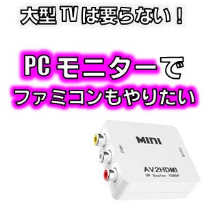 PCモニターでファミコンを写す方法RCAからHDMIへ変換