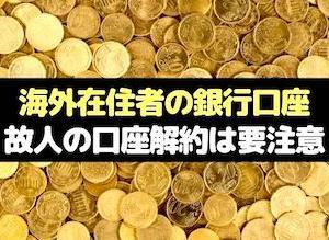 ◆海外で名義人死亡⇒故人の口座解約は要注意◆海外在住者の銀行口座