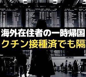 ◆ワクチン接種済でも日本の隔離は免除されず◆海外在住者の一時帰国