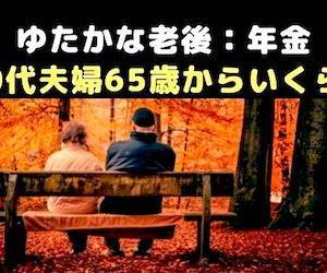 ◆ゆたかな老後:年金◆50代夫婦65歳からいくらもらえる?