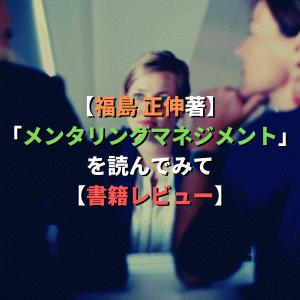 【福島 正伸著】「メンタリングマネジメント」を読んでみて【書籍レビュー】