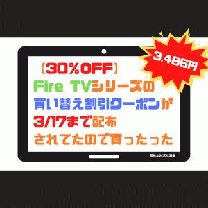 【30%OFF】Fire TVシリーズの買い替え割引クーポンが3/17まで配布されてたので買ったった【3,486円】