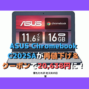 ASUS Chromebook C202SAが再値下げ&クーポンで20,638円に!!