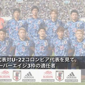 U-22日本代表対U-22コロンビア代表を見て、東京五輪オーバーエイジ3枠の適任者