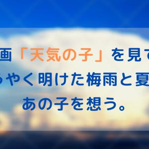 【感想】映画「天気の子」を見て、ようやく明けた梅雨と夏空にあの子を想う。