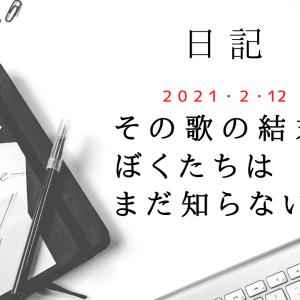 【日記】2021/2/12 その歌の結末をぼくたちはまだ知らない。