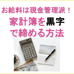 お給料は現金管理派!家計簿を黒字で締める方法