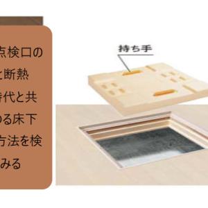 床下点検口の位置と断熱性、時代と共に変わる床下収納を検討してみる
