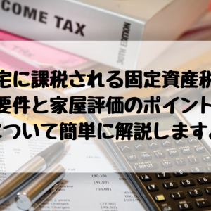 住宅に課税される固定資産税の要件と家屋評価のポイントについて簡単に解説します。