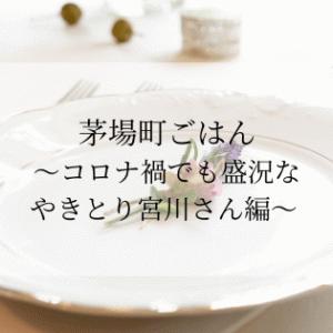 茅場町ごはん〜コロナ禍でも盛況なやきとり宮川さん編〜