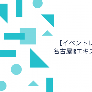 【イベントレポート】名古屋IRエキスポ2019雑感
