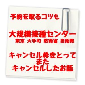 東京 大手町 防衛省 自衛隊 大規模接種センター のキャンセル枠をとってまたキャンセルしたお話 予約を取るコツも