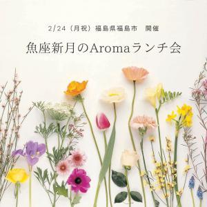 【募集中】2/24(月祝)福島県福島市開催! 魚座新月のAromaランチ会