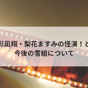 【彩凪翔・梨花ますみ】怪演!と今後の雪組について