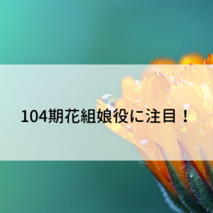 104期花組娘役に注目!
