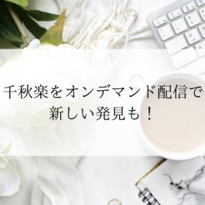 千秋楽をオンデマンド配信で新しい発見も!